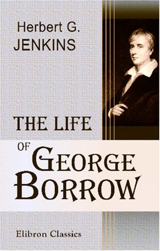 The Life of George Borrow: Compiled from unpublished official documents, his works, correspondence, etc