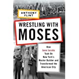 Wrestling with Moses: How Jane Jacobs Took On New York's Master Builder and Transformed the American City ~ Anthony Flint