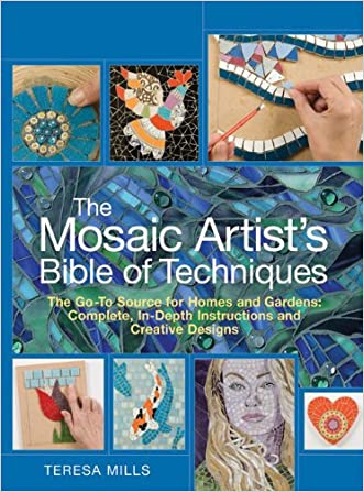The Mosaic Artist's Bible of Techniques: The Go-To Source for Homes and Gardens: Complete, In-Depth Instructions and Creative Designs written by Teresa Mills