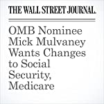 OMB Nominee Mick Mulvaney Wants Changes to Social Security, Medicare | Richard Rubin