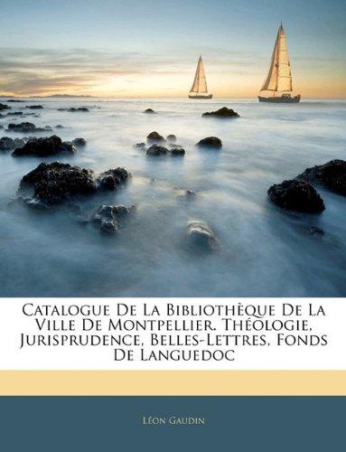 Catalogue De La Bibliothèque De La Ville De Montpellier. Théologie, Jurisprudence, Belles-Lettres, Fonds De Languedoc