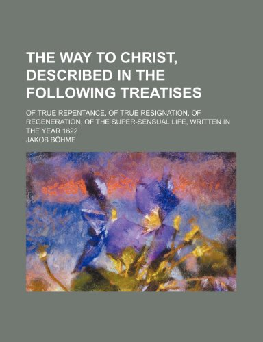 The Way to Christ, Described in the Following Treatises; Of True Repentance, of True Resignation, of Regeneration, of the Super-Sensual Life, Written in the Year 1622