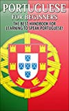 Portuguese for Beginners:  The Best Handbook for Learning to Speak Portuguese (Portugal, Portuguese, Learn to speak Portuguese, Portuguese Language, Speak Portuguese, Learn Portuguese)
