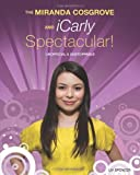 The Miranda Cosgrove and iCarly Spectacular!: Unofficial & Unstoppable