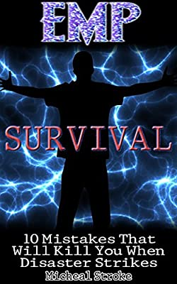 EMP Survival: 10 Mistakes That Will Kill You When Disaster Strikes: (Survival Books)