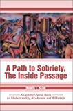 img - for A Path to Sobriety, the Inside Passage: A Common Sense Book on Understanding Alcoholism and Addiction book / textbook / text book