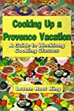 Cooking Up a Provence Vacation: A Guide to Weeklong Cooking Classes