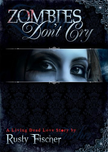 Zombies Don't Cry: Book One in the Living Dead Love Story Series (A Living Dead Love Story) by Rusty Fischer