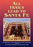 All Trails Lead To Santa Fe, An Anthology Commemorating the 400th Anniversary of the Founding of Santa Fe, New Mexico in 1610