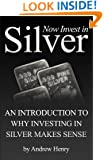 Now Invest In Silver: An Introduction To Why Investing In Silver Makes Sense