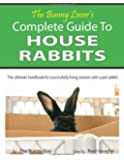 The Bunny Lover's Complete Guide To House Rabbits: The Ultimate Handbook for Successfully Living Indoors with a Pet Rabbit