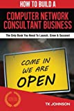 img - for How To Build A Computer Network Consultant Business (Special Edition): The Only Book You Need To Launch, Grow & Succeed book / textbook / text book