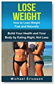 LOSE WEIGHT: How to Lose Weight Fast and Naturally: Build Your Health and Your Body by Eating Right, Not Less (Fitness, Lose Weight, Build Muscle, Fitness ... Fitness Exercises, Fitness Motivation)