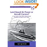 Land Based Air Power or Aircraft Carriers?: A Case Study of the British Debate About Maritime Air Power in the...