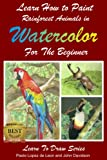 img - for Learn How to Paint Rainforest Animals In Watercolor For The Beginner (Learn to Draw) book / textbook / text book