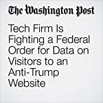 Tech Firm Is Fighting a Federal Order for Data on Visitors to an Anti-Trump Website | Ellen Nakashima