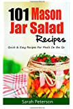 101 Mason Jar Salads Recieps: Quick and Easy Mason Jar Recipes for Meals on the Go