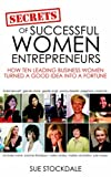 Secrets of Successful Women Entrepreneurs: How Ten Leading Business Women Turned a Good Idea into a Fortune