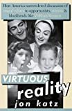 Virtuous Reality: How America Surrendered Discussion of Moral Values to Opportunists, Nitwits, and Blockheads Like William Bennett (0679449132) by Jon Katz