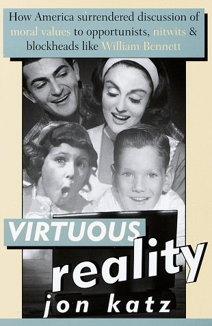 Virtuous Reality: How America Surrendered Discussion of Moral Values to Opportunists, Nitwits, and Blockheads Like William Bennett, Jon Katz