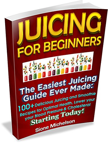 Juicing For Beginners: The Easiest Juicing Guide Ever Made, 100+ Delicious Juicing and Smoothie Recipes for Optimal Health, Lower your Blood Pressure & ... for Weight Loss, Women's Health Diet) by Sione Michelson
