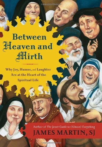 Between Heaven and Mirth: Why Joy, Humor, and Laughter Are at the Heart of the Spiritual Life, James Martin