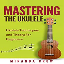Mastering the Ukulele: Ukulele Techniques and Theory for Beginners - Second Edition: Ukulele Theory, Ukulele Songbook, Book 1 Audiobook by Miranda Crow Narrated by Bill Georato