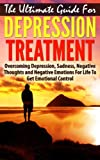 The Ultimate Guide for Depression Treatment: Overcoming Depression, Sadness, Negative Thoughts and Negative Emotions for Life to Get Emotional Control ... self-improvement, personal transformation)