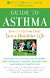 The Childrens Hospital of Philadelphia Guide to Asthma: How to Help Your Child Live a Healthier Life