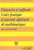 echange, troc Laurent Saïd - Nécessaire et suffisant : Cours pratique et exercices appliqués de mathématiques