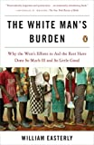 The White Man's Burden: Why the West's Efforts to Aid the Rest Have Done So Much Ill and So Little Good (0143038826) by William Easterly