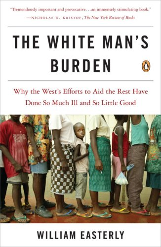 The White Man's Burden: Why the West's Efforts to Aid the Rest Have Done So Much Ill and So Little Good, William Easterly