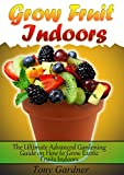 Grow Fruit Indoors: The Ultimate Advanced Gardening Guide on How to Grow Exotic Fruits Indoors (grow fruit indoors, grow fruit trees, grow fruits indoors for beginners)