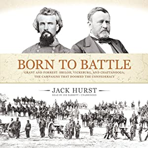 Born to Battle: Grant and Forrest: Shiloh, Vicksburg, and Chattanooga: The Campaigns that Doomed the Confederacy | [Jack Hurst]