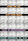 When the Air Hits Your Brain: Parables of Neurosurgery (0393038947) by Vertosick, Frank T., Jr.