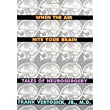 When the Air Hits Your Brain: Tales of Neurosurgery ~ Frank Vertosick Jr.