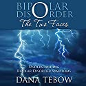 Bipolar Disorder: The Two Faces Understanding Bipolar Disorder Symptoms Audiobook by Dana Tebow Narrated by Tracy Hundley