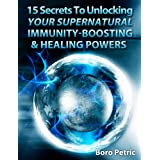 15 Secrets: Unlocking Your Supernatural Immunity-Boosting & Healing Powers