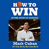 How to Win at the Sport of Business: If I Can Do It, You Can Do It   [Mark Cuban]