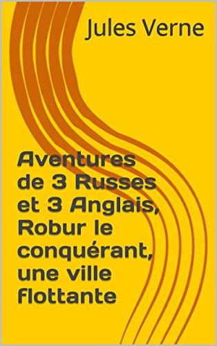 Jules Verne - Aventures de 3 Russes et 3 Anglais, Robur le conquérant, une ville flottante