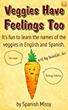 Veggies Have Feelings Too: Its fun to learn the names of the veggies in English and Spanish