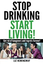 Stop Drinking Start Living!: Get rid of hangovers and regrets forever