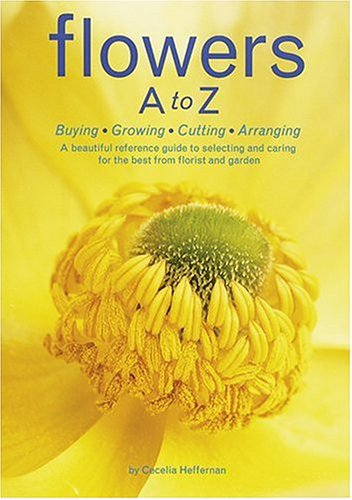 Flowers A to Z: Buying, Growing, Cutting, Arranging - A Beautiful Reference Guide to Selecting and Caring for the Best from Florist and Garden