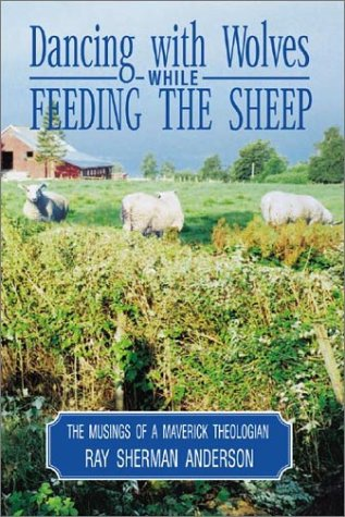 Dancing with Wolves While Feeding the Sheep: Musings of a Maverick Theologian, RAY ANDERSON
