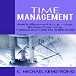 The Time Management Guide: How to Eliminate Procrastination, Be More Productive and Manage Your Time Effectively | Michael Armstrong