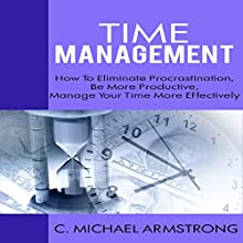 The Time Management Guide: How to Eliminate Procrastination, Be More Productive and Manage Your Time Effectively (       UNABRIDGED) by Michael Armstrong Narrated by Carter Aitken