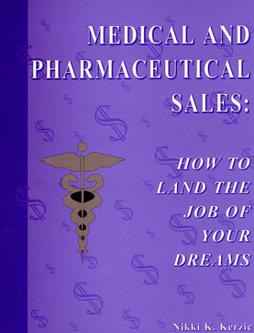 Medical and Pharmaceutical Sales: How to Land the Job of Your Dreams, Nikki K. Kerzic