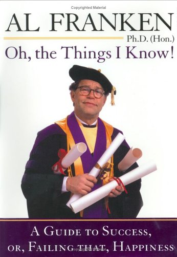 Oh, the Things I Know : A Guide to Success, Or, Failing That, Happiness, AL FRANKEN