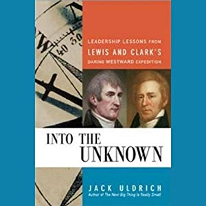 Into the Unknown: Leadership Lessons from Lewis and Clark's Daring Westward Expedition | [Jack Uldrich]