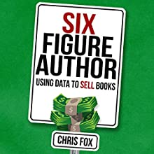 Six Figure Author: Using Data to Sell Books | Livre audio Auteur(s) : Chris Fox Narrateur(s) : Ryan Kennard Burke